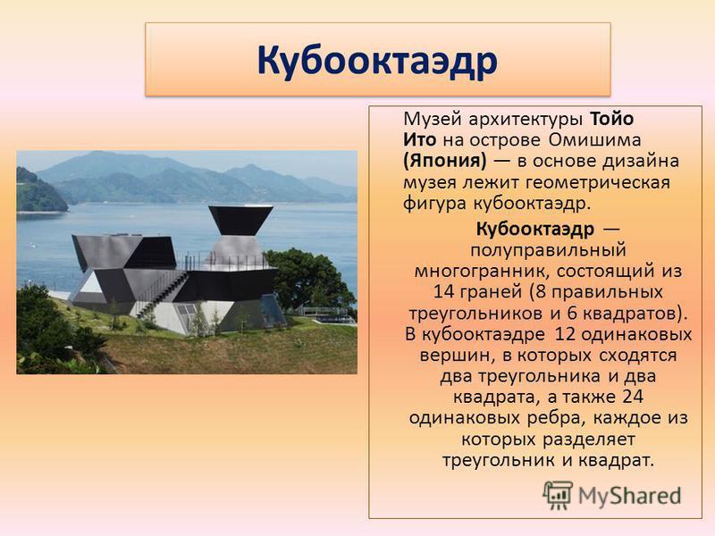 Кубооктаэдр Музей архитектуры Тойо Ито на острове Омишима (Япония) в основе дизайна музея лежит геометрическая фигура кубооктаэдр. Кубооктаэдр полуправильный многогранник, состоящий из 14 граней (8 правильных треугольников и 6 квадратов). В кубооктаэ