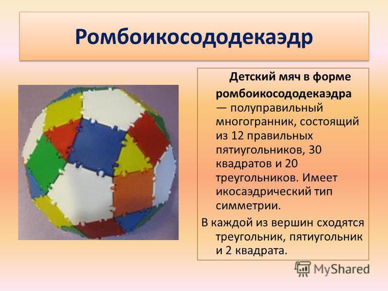 Ромбоикосододекаэдр Детский мяч в форме ромбоикосододекаэдра полуправильный многогранник, состоящий из 12 правильных пятиугольников, 30 квадратов и 20 треугольников. Имеет икосаэдрический тип симметрии. В каждой из вершин сходятся треугольник, пятиуг