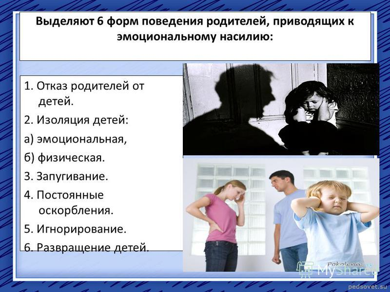 Выделяют 6 форм поведения родителей, приводящих к эмоциональному насилию: 1. Отказ родителей от детей. 2. Изоляция детей: а) эмоциональная, б) физическая. 3. Запугивание. 4. Постоянные оскорбления. 5. Игнорирование. 6. Развращение детей.