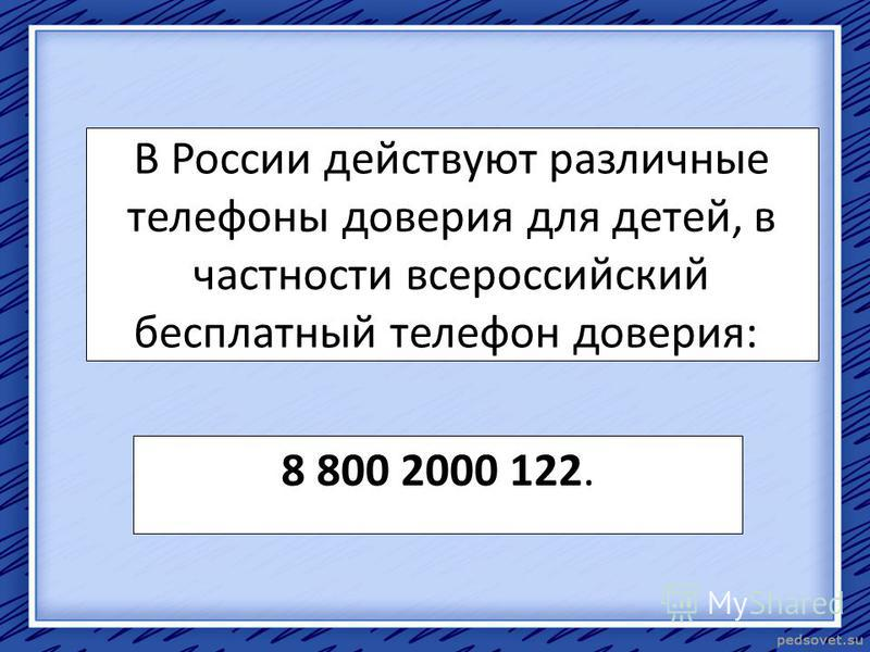 В России действуют различные телефоны доверия для детей, в частности всероссийский бесплатный телефон доверия: 8 800 2000 122.