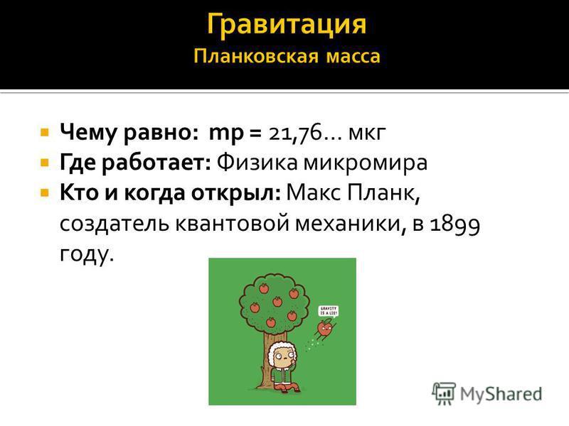 Чему равно: mp = 21,76… мкг Где работает: Физика микромира Кто и когда открыл: Макс Планк, создатель квантовой механики, в 1899 году.