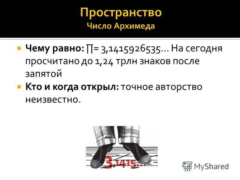 Чему равно: = 3,1415926535… На сегодня просчитано до 1,24 трлн знаков после запятой Кто и когда открыл: точное авторство неизвестно.