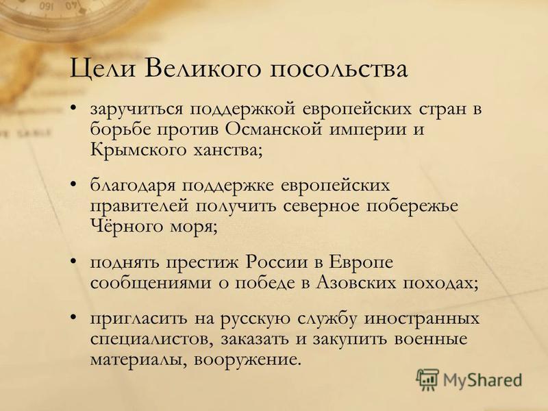 Цели Великого посольства заручиться поддержкой европейских стран в борьбе против Османской империи и Крымского ханства; благодаря поддержке европейских правителей получить северное побережье Чёрного моря; поднять престиж России в Европе сообщениями о
