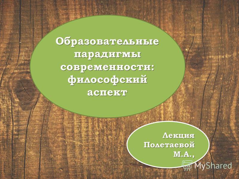 Образовательные парадигмы современности: философский аспект Лекция Полетаевой М.А.,