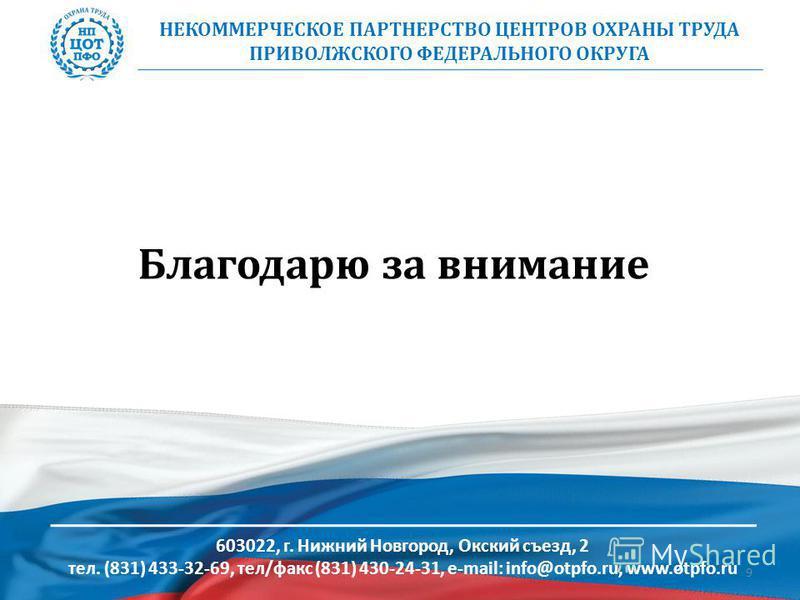 Благодарю за внимание НЕКОММЕРЧЕСКОЕ ПАРТНЕРСТВО ЦЕНТРОВ ОХРАНЫ ТРУДА ПРИВОЛЖCКОГО ФЕДЕРАЛЬНОГО ОКРУГА 603022, г. Нижний Новгород, Окский съезд, 2 тел. (831) 433-32-69, тел/факс (831) 430-24-31, e-mail: info@otpfo.ru, www.otpfo.ru 9