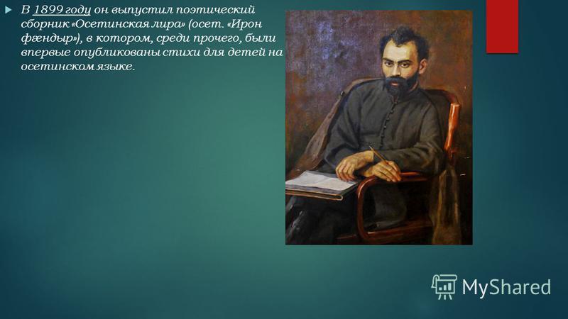 В 1899 году он выпустил поэтический сборник «Осетинская лира» (осет. «Ирон фæндыр»), в котором, среди прочего, были впервые опубликованы стихи для детей на осетинском языке.