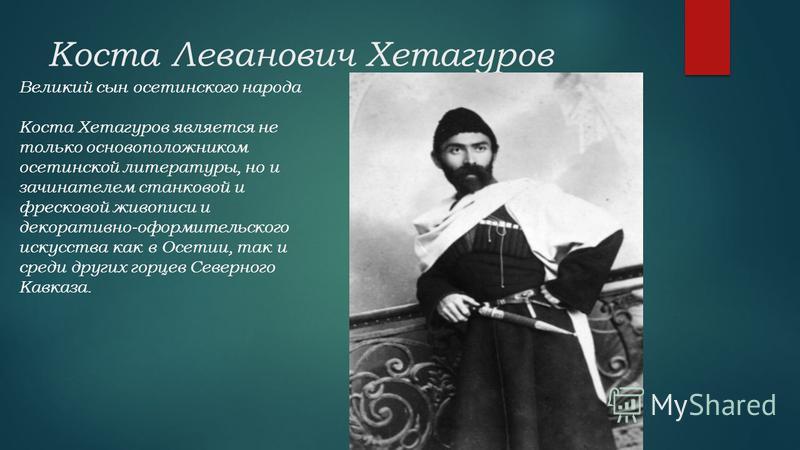 Коста Леванович Хетагуров Великий сын осетинского народа Коста Хетагуров является не только основоположником осетинской литературы, но и зачинателем станковой и фресковой живописи и декоративно-оформительского искусства как в Осетии, так и среди друг