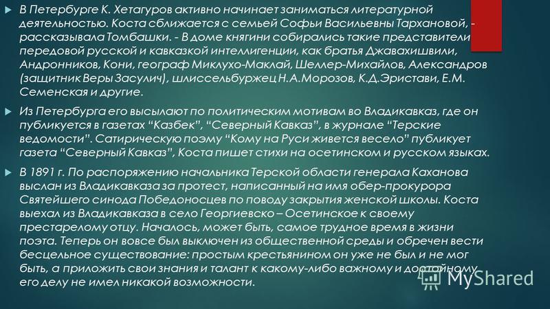 В Петербурге К. Хетагуров активно начинает заниматься литературной деятельностью. Коста сближается с семьей Софьи Васильевны Тархановой, - рассказывала Томбашки. - В доме княгини собирались такие представители передовой русской и кавказкой интеллиген