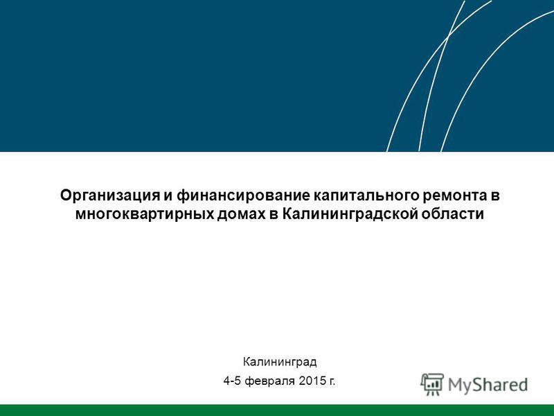 Организация и финансирование капитального ремонта в многоквартирных домах в Калининградской области Калининград 4-5 февраля 2015 г.