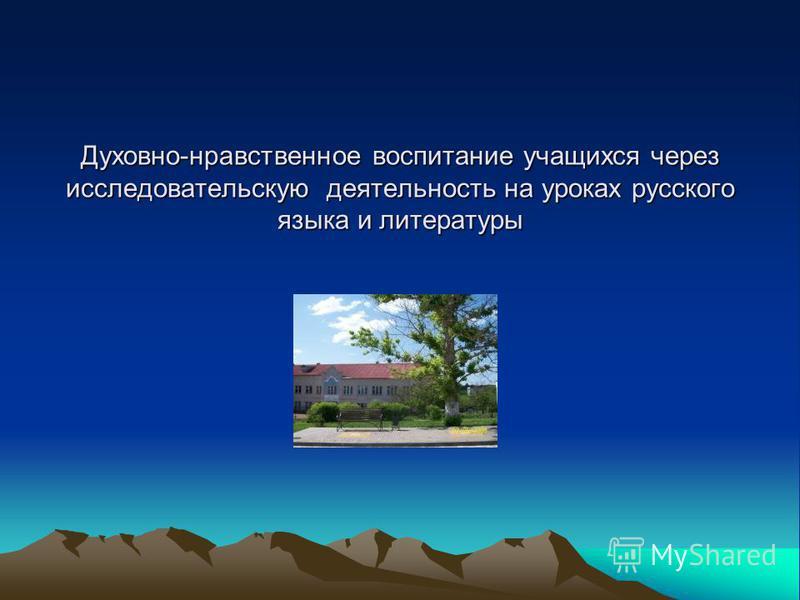 Духовно-нравственное воспитание учащихся через исследовательскую деятельность на уроках русского языка и литературы