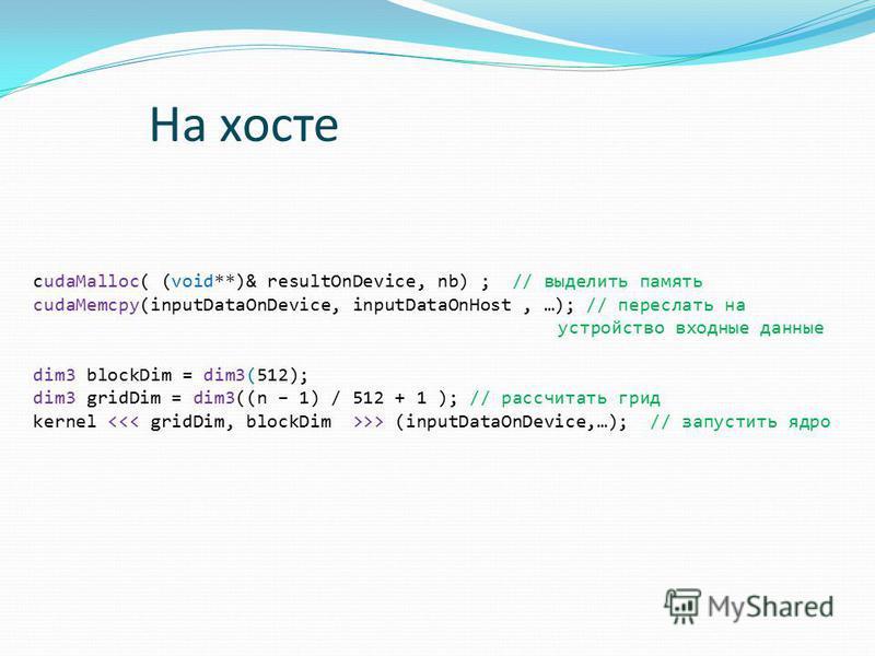 cudaMalloc( (void**)& resultOnDevice, nb) ; // выделить память cudaMemcpy(inputDataOnDevice, inputDataOnHost, …); // переслать на устройство входные данные dim3 blockDim = dim3(512); dim3 gridDim = dim3((n – 1) / 512 + 1 ); // рассчитать грид kernel
