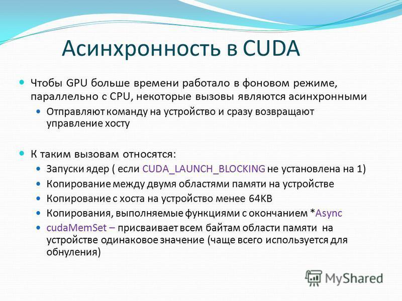 Асинхронность в CUDA Чтобы GPU больше времени работало в фоновом режиме, параллельно с CPU, некоторые вызовы являются асинхронными Отправляют команду на устройство и сразу возвращают управление хосту К таким вызовам относятся: Запуски ядер ( если CUD