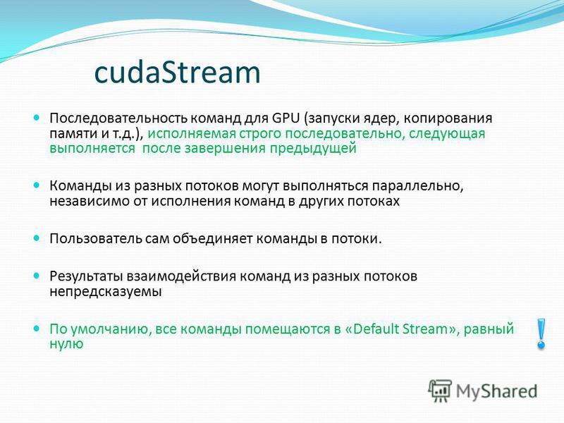 cudaStream Последовательность команд для GPU (запуски ядер, копирования памяти и т.д.), исполняемая строго последовательно, следующая выполняется после завершения предыдущей Команды из разных потоков могут выполняться параллельно, независимо от испол