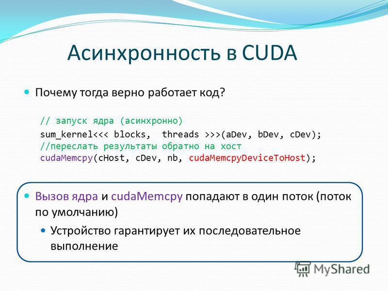 Асинхронность в CUDA Почему тогда верно работает код? // запуск ядра (асинхронно) sum_kernel >>(aDev, bDev, cDev); //переслать результаты обратно на хост cudaMemcpy(cHost, cDev, nb, cudaMemcpyDeviceToHost); Вызов ядра и cudaMemcpy попадают в один пот