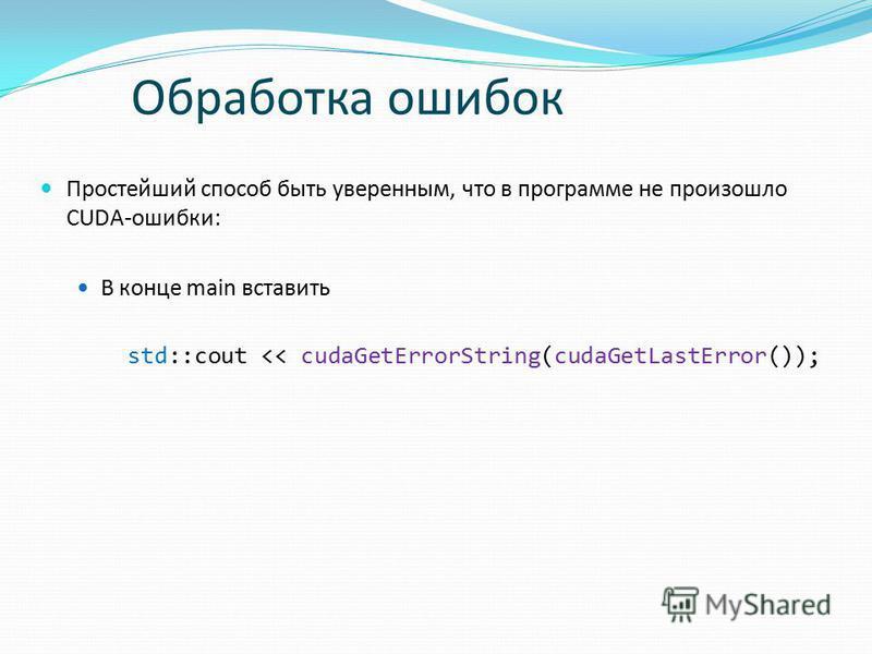 Простейший способ быть уверенным, что в программе не произошло CUDA-ошибки: В конце main вставить std::cout