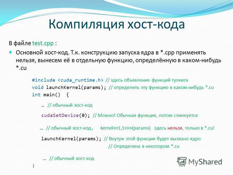 Компиляция хост-кода В файле test.cpp : Основной хост-код. Т.к. конструкцию запуска ядра в *.cpp применять нельзя, вынесем её в отдельную функцию, определённую в каком-нибудь *.cu #include // здесь объявления функций тулкита void launchKernel(params)