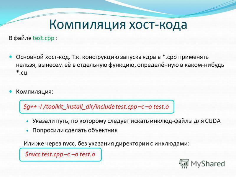 Компиляция хост-кода В файле test.cpp : Основной хост-код. Т.к. конструкцию запуска ядра в *.cpp применять нельзя, вынесем её в отдельную функцию, определённую в каком-нибудь *.cu Компиляция: $g++ -I /toolkit_install_dir/include test.cpp –c –o test.o