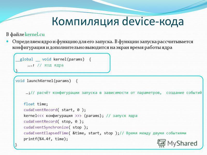 Компиляция device-кода В файле kernel.cu Определяем ядро и функцию для его запуска. В функции запуска рассчитывается конфигурация и дополнительно выводится на экран время работы ядра __global __ void kernel(params) { ….; // код ядра } void launchKern