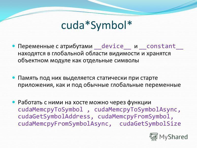 сuda*Symbol* Переменные с атрибутами __device__ и __constant__ находятся в глобальной области видимости и хранятся объектном модуле как отдельные символы Память под них выделяется статически при старте приложения, как и под обычные глобальные перемен