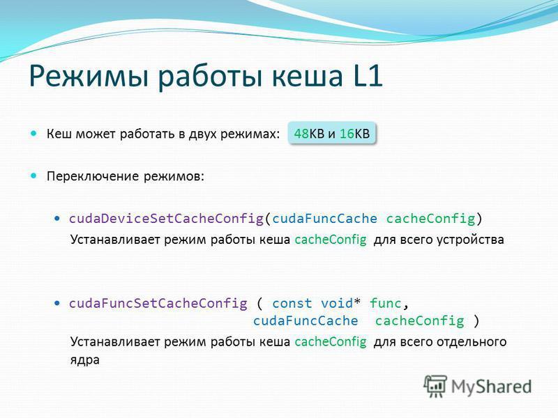 Режимы работы кеша L1 Кеш может работать в двух режимах: 48KB и 16KB Переключение режимов: cudaDeviceSetCacheConfig(cudaFuncCache cacheConfig) Устанавливает режим работы кеша cacheConfig для всего устройства cudaFuncSetCacheConfig ( const void* func,