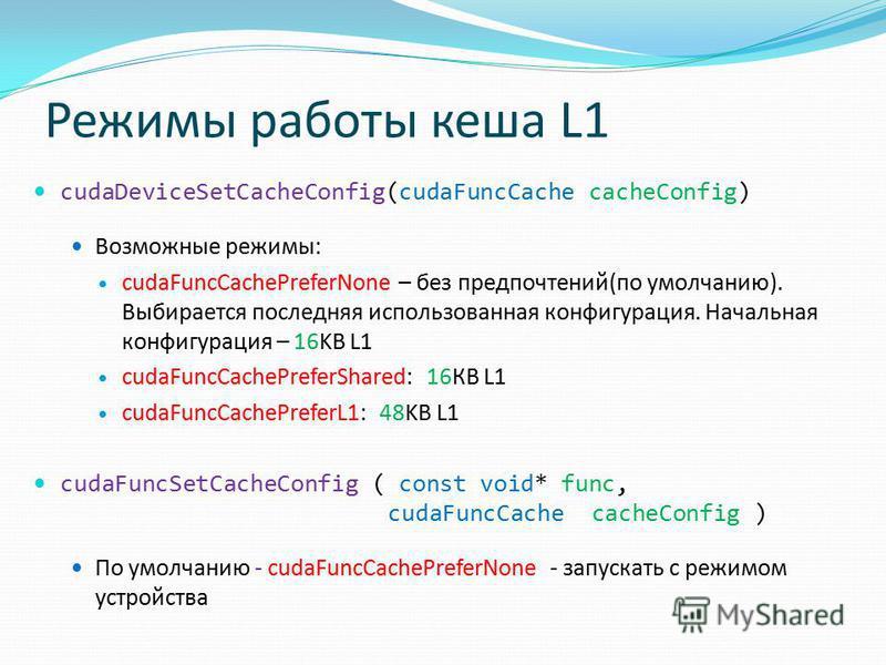 Режимы работы кеша L1 cudaDeviceSetCacheConfig(cudaFuncCache cacheConfig) Возможные режимы: cudaFuncCachePreferNone – без предпочтений(по умолчанию). Выбирается последняя использованная конфигурация. Начальная конфигурация – 16KB L1 cudaFuncCachePref