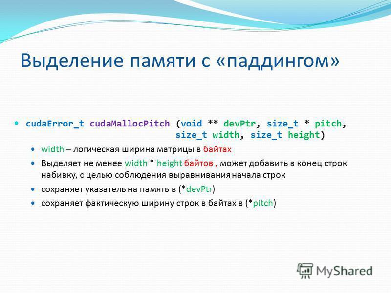 Выделение памяти с «паддингом» cudaError_t cudaMallocPitch (void ** devPtr, size_t * pitch, size_t width, size_t height) width – логическая ширина матрицы в байтах Выделяет не менее width * height байтов, может добавить в конец строк набивку, с целью