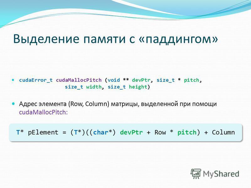 Выделение памяти с «паддингом» cudaError_t cudaMallocPitch (void ** devPtr, size_t * pitch, size_t width, size_t height) Адрес элемента (Row, Column) матрицы, выделенной при помощи cudaMallocPitch: T* pElement = (T*)((char*) devPtr + Row * pitch) + C