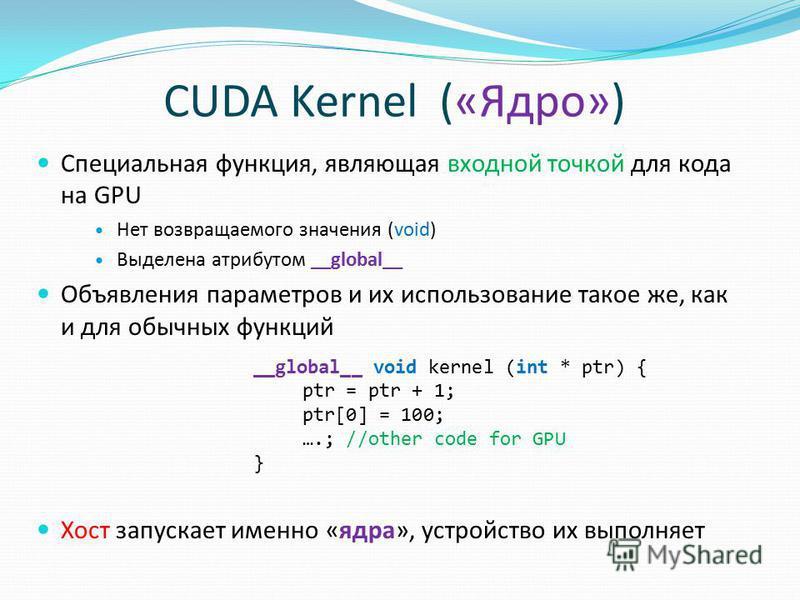CUDA Kernel («Ядро») Специальная функция, являющая входной точкой для кода на GPU Нет возвращаемого значения (void) Выделена атрибутом __global__ Объявления параметров и их использование такое же, как и для обычных функций Хост запускает именно «ядра
