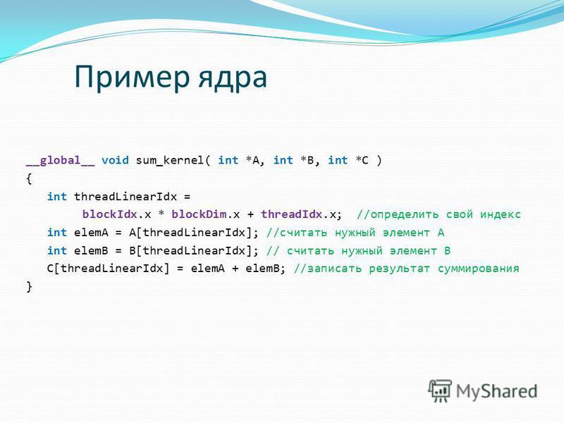 Пример ядра __global__ void sum_kernel( int *A, int *B, int *C ) { int threadLinearIdx = blockIdx.x * blockDim.x + threadIdx.x; //определить свой индекс int elemA = A[threadLinearIdx]; //считать нужный элемент A int elemB = B[threadLinearIdx]; // счи