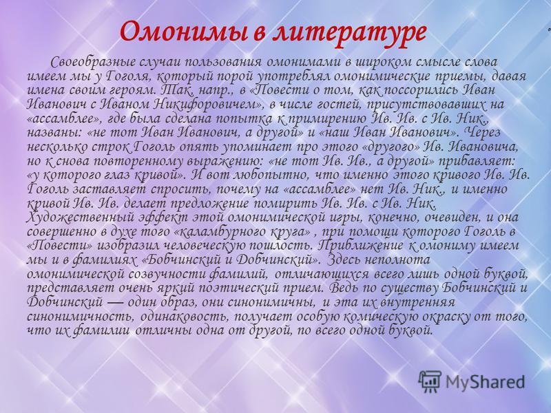 о Омонимы в литературе Своеобразные случаи пользования омонимами в широком смысле слова имеем мы у Гоголя, который порой употреблял омонимические приемы, давая имена своим героям. Так, напр., в «Повести о том, как поссорились Иван Иванович с Иваном Н