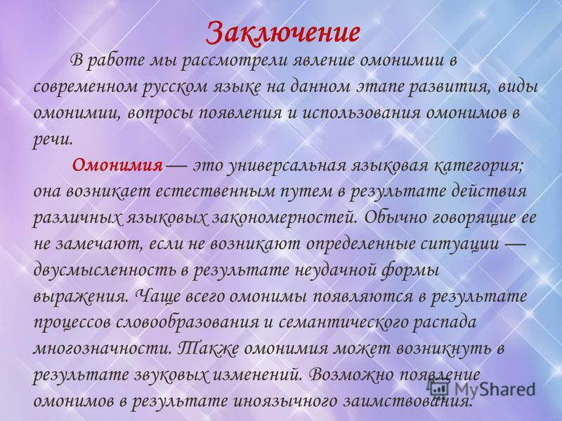 Заключение В работе мы рассмотрели явление омонимии в современном русском языке на данном этапе развития, виды омонимии, вопросы появления и использования омонимов в речи. Омонимия это универсальная языковая категория; она возникает естественным путе