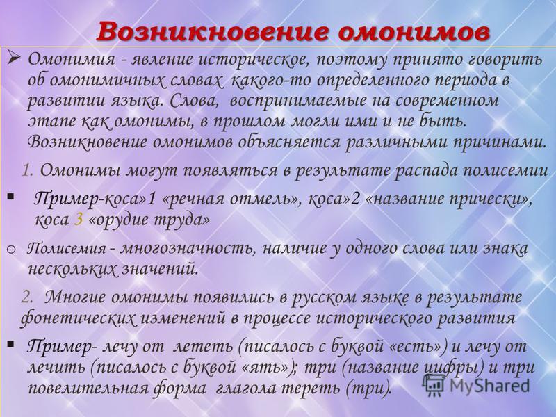 Возникновение омонимов Омонимия - явление историческое, поэтому принято говорить об омонимичных словах какого-то определенного периода в развитии языка. Слова, воспринимаемые на современном этапе как омонимы, в прошлом могли ими и не быть. Возникнове