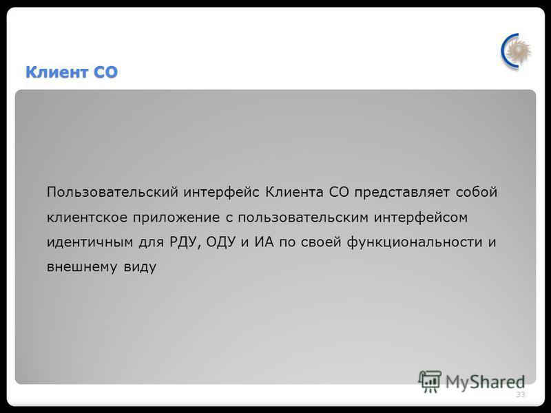 Клиент СО Пользовательский интерфейс Клиента СО представляет собой клиентское приложение с пользовательским интерфейсом идентичным для РДУ, ОДУ и ИА по своей функциональности и внешнему виду 33