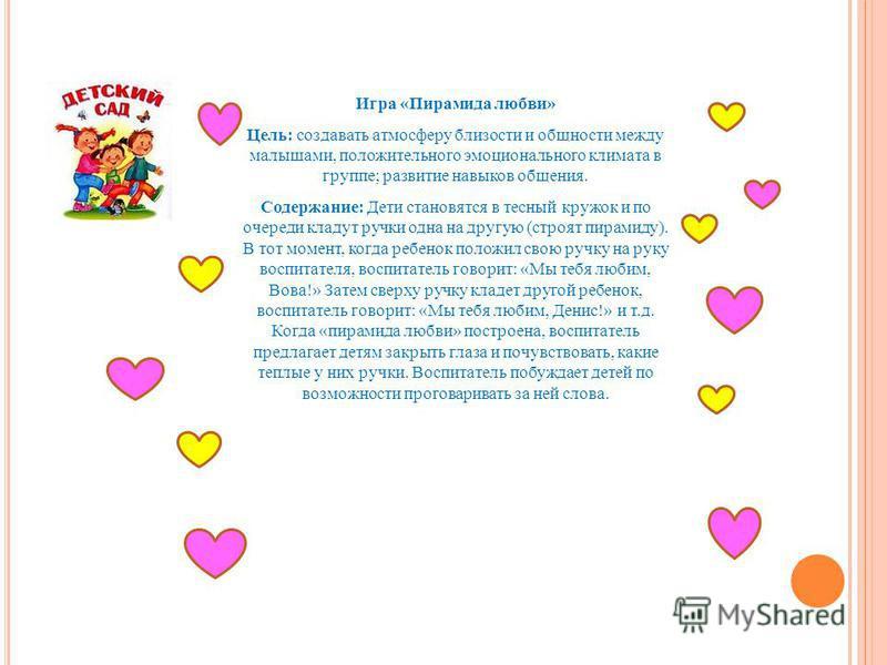 Игра «Пирамида любви» Цель: создавать атмосферу близости и общности между малышами, положительного эмоционального климата в группе; развитие навыков общения. Содержание: Дети становятся в тесный кружок и по очереди кладут ручки одна на другую (строят