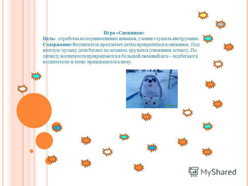 Игра «Снежинки» Цель: отработка коммуникативных навыков, умение слушать инструкцию. Содержание: Воспитатель предлагает детям превратиться в снежинок. Под веселую музыку дети бегают по комнате, кружатся (снежинки летают). По сигналу воспитателя превра