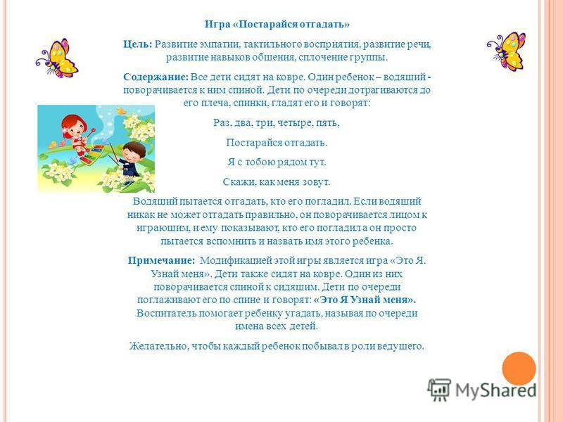 Игра «Постарайся отгадать» Цель: Развитие эмпатии, тактильного восприятия, развитие речи, развитие навыков общения, сплочение группы. Содержание: Все дети сидят на ковре. Один ребенок – водящий - поворачивается к ним спиной. Дети по очереди дотрагива