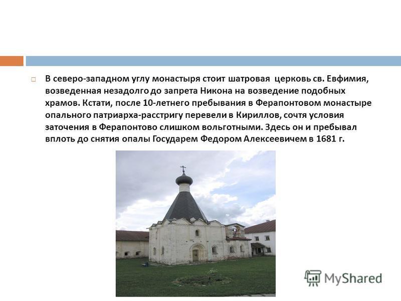 В северо - западном углу монастыря стоит шатровая церковь св. Евфимия, возведенная незадолго до запрета Никона на возведение подобных храмов. Кстати, после 10- летнего пребывания в Ферапонтовом монастыре опального патриарха - расстригу перевели в Кир