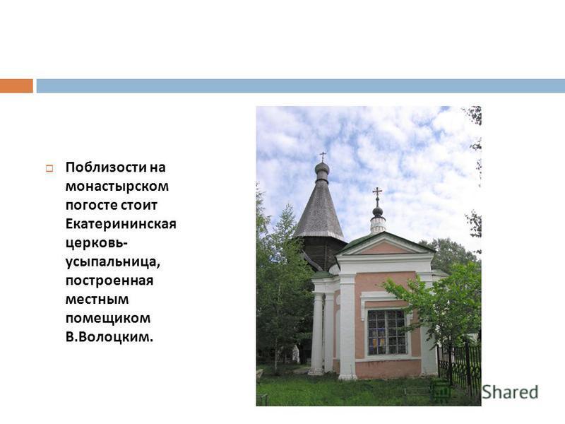 Поблизости на монастырском погосте стоит Екатерининская церковь - усыпальница, построенная местным помещиком В. Волоцким.
