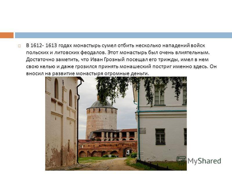 В 1612- 1613 годах монастырь сумел отбить несколько нападений войск польских и литовских феодалов. Этот монастырь был очень влиятельным. Достаточно заметить, что Иван Грозный посещал его трижды, имел в нем свою келью и даже грозился принять монашески