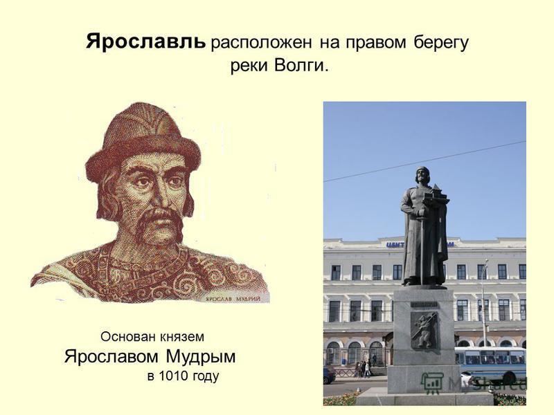 Ярославль расположен на правом берегу реки Волги. Основан князем Ярославом Мудрым в 1010 году