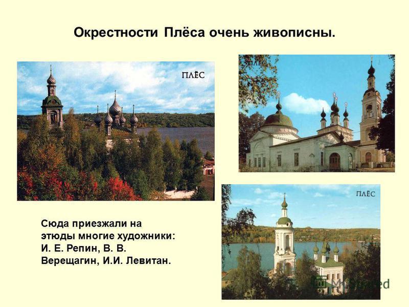 Окрестности Плёса очень живописны. Сюда приезжали на этюды многие художники: И. Е. Репин, В. В. Верещагин, И.И. Левитан.