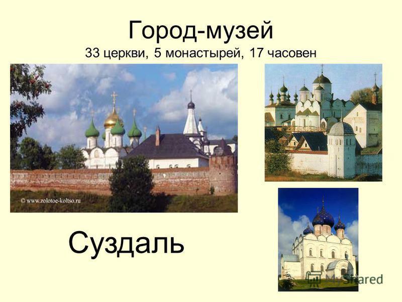Город-музей 33 церкви, 5 монастырей, 17 часовен Суздаль