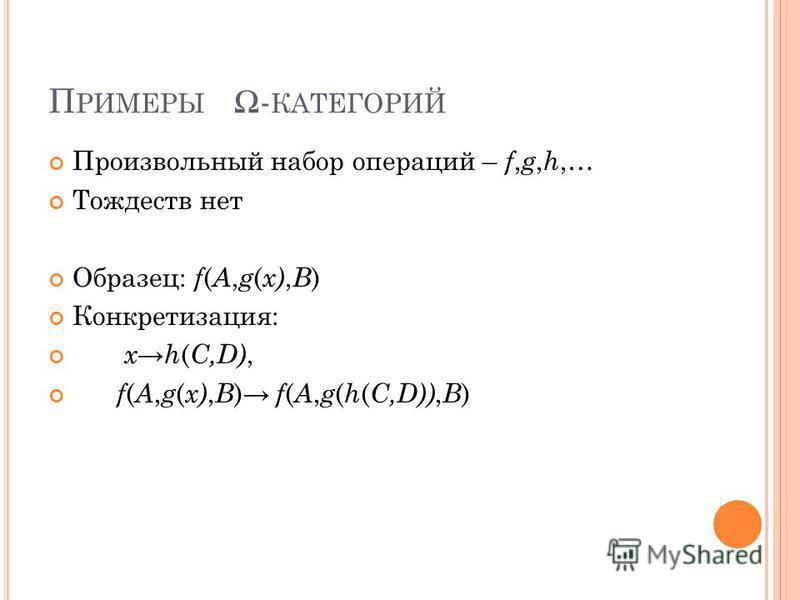 П РИМЕРЫ - КАТЕГОРИЙ Произвольный набор операций – f, g, h,… Тождеств нет Образец: f ( A, g ( x), B ) Конкретизация: x h ( C,D), f ( A, g ( x), B ) f ( A, g ( h ( C,D)), B )