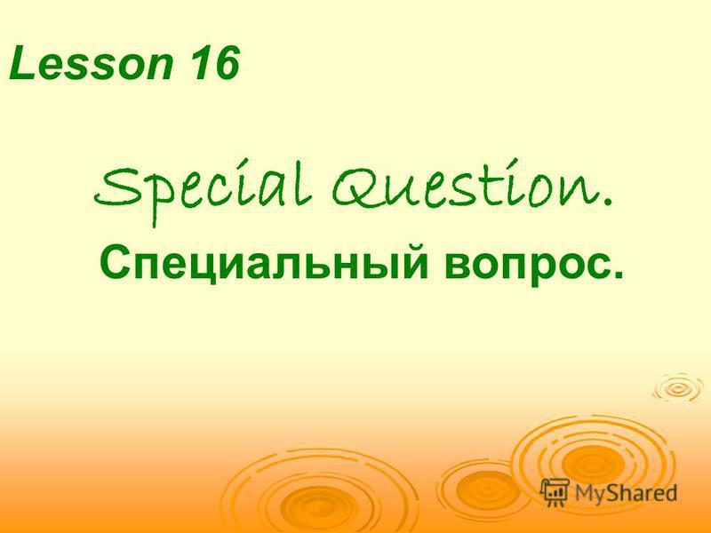 Lesson 16 Special Question. Специальный вопрос.