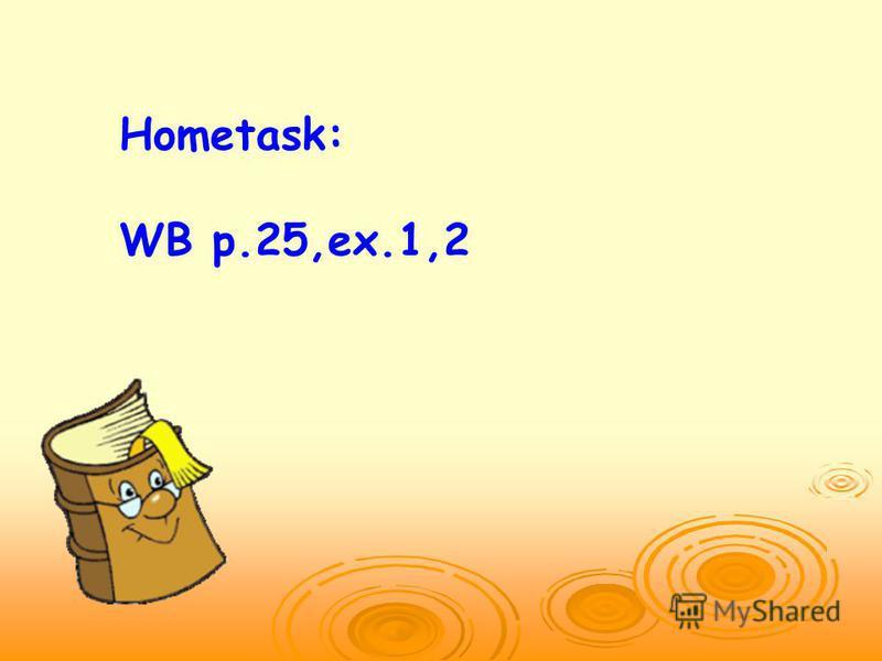 Hometask: WB p.25,ex.1,2