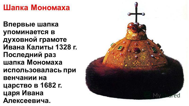 Шапка Мономаха Впервые шапка упоминается в духовной грамоте Ивана Калиты 1328 г. Последний раз шапка Мономаха использовалась при венчании на царство в 1682 г. царя Ивана Алексеевича.