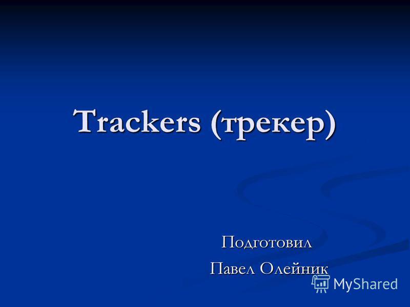 Trackers (трекер) Подготовил Павел Олейник Павел Олейник
