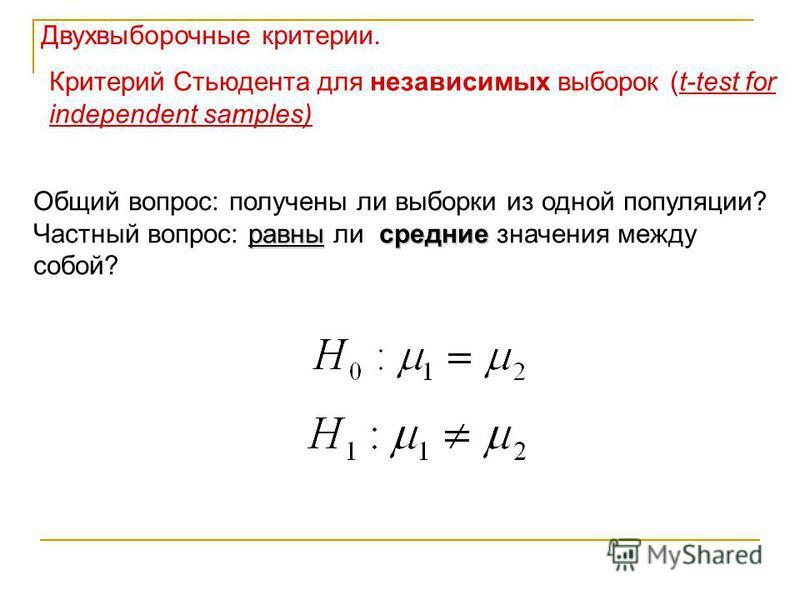 Критерий Стьюдента для независимых выборок (t-test for independent samples) Общий вопрос: получены ли выборки из одной популяции? равны средние Частный вопрос: равны ли средние значения между собой? Двухвыборочные критерии.