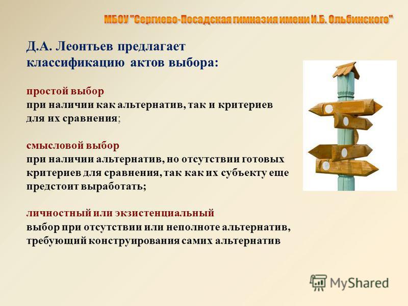 Д.А. Леонтьев предлагает классификацию актов выбора: простой выбор при наличии как альтернатив, так и критериев для их сравнения; смысловой выбор при наличии альтернатив, но отсутствии готовых критериев для сравнения, так как их субъекту еще предстои