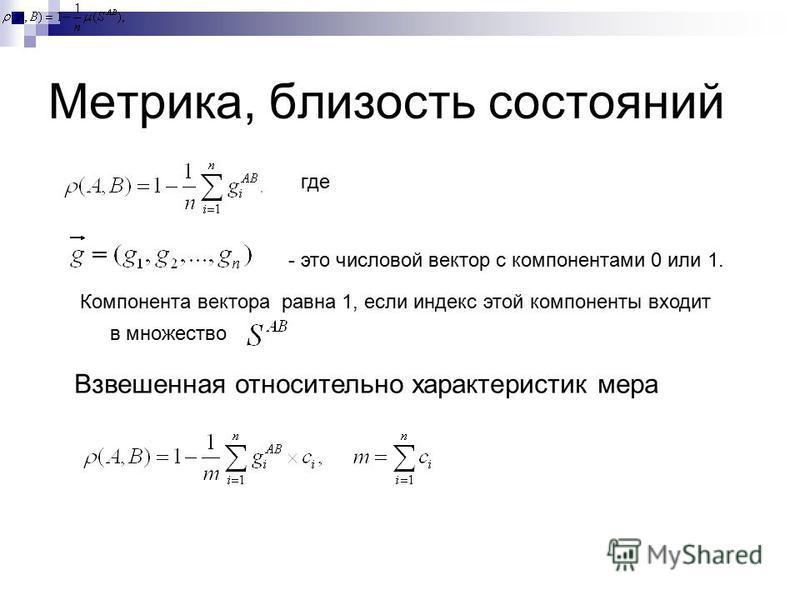 Метрика, близость состояний где - это числовой вектор с компонентами 0 или 1. Компонента вектора равна 1, если индекс этой компоненты входит в множество Взвешенная относительно характеристик мера